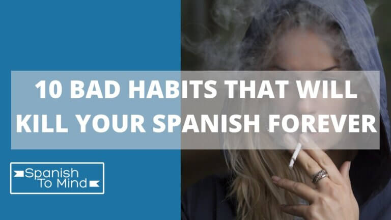 10 BAD HABITS THAT WILL KILL YOUR SPANISH FOREVER