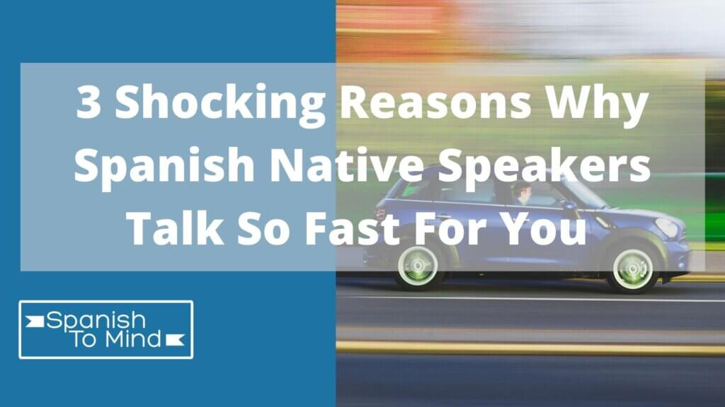 3 Shocking reasons why Spanish native speakers talk too fast for you