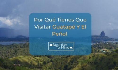 Por Qué Tienes Que Visitar Guatapé Y El Peñol